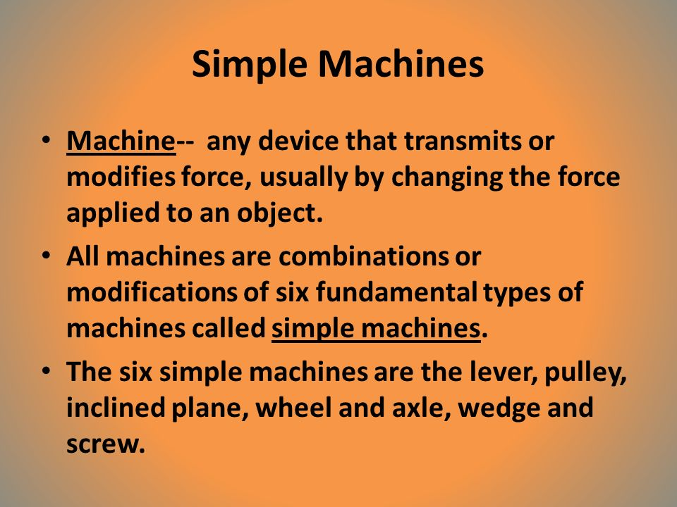 Simple Machines Machine-- any device that transmits or modifies force, usually by changing the force applied to an object.