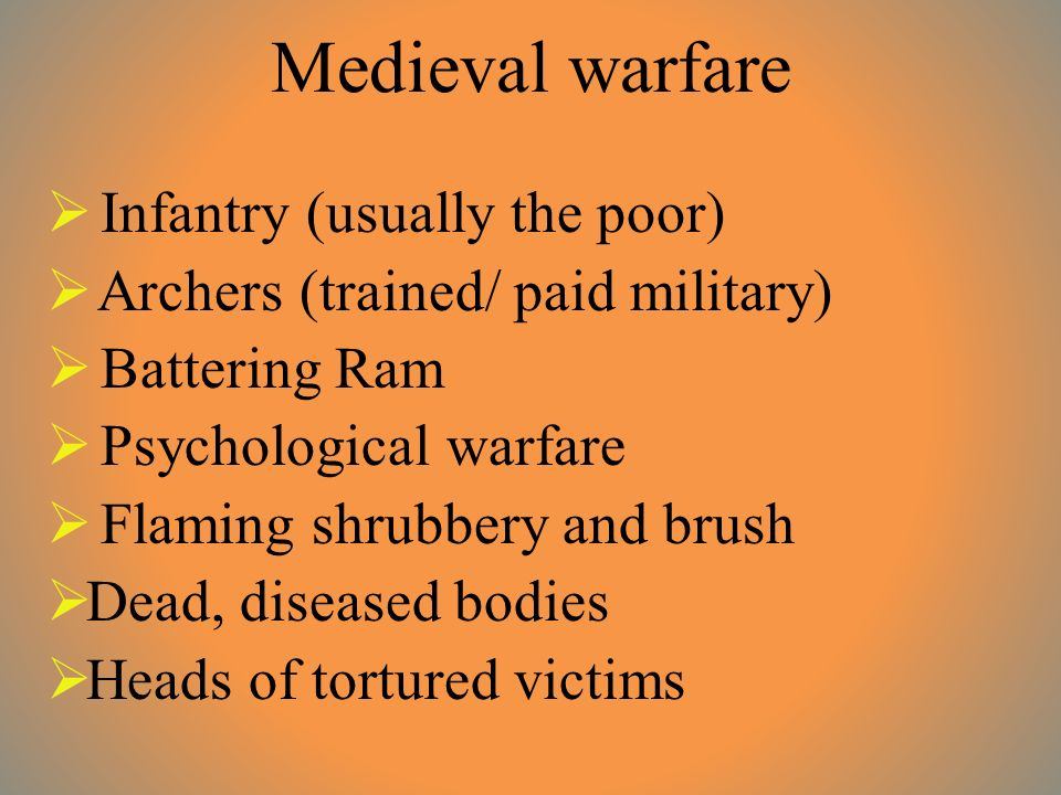 Medieval warfare  Infantry (usually the poor)  Archers (trained/ paid military)  Battering Ram  Psychological warfare  Flaming shrubbery and brush  Dead, diseased bodies  Heads of tortured victims