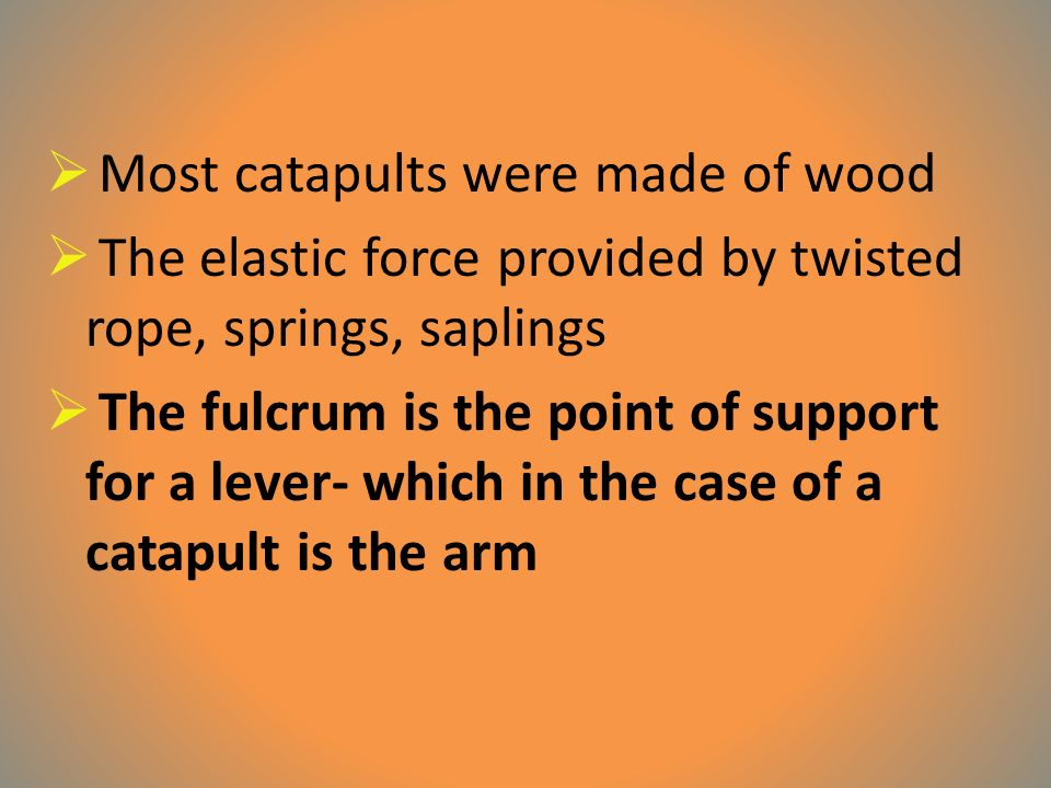  Most catapults were made of wood  The elastic force provided by twisted rope, springs, saplings  The fulcrum is the point of support for a lever- which in the case of a catapult is the arm