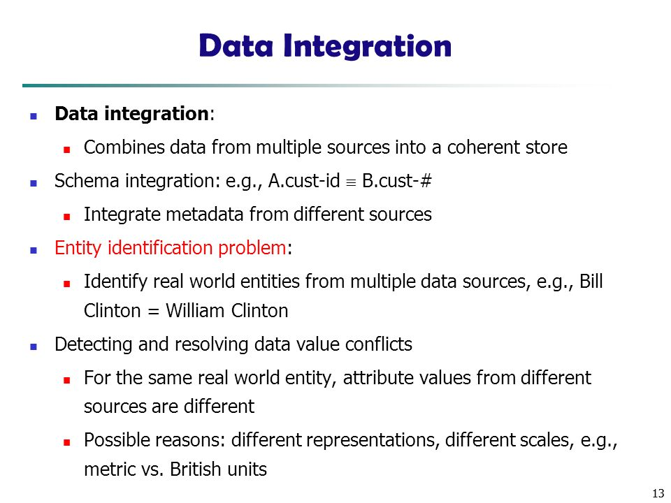 13 Data Integration Data integration: Combines data from multiple sources into a coherent store Schema integration: e.g., A.cust-id  B.cust-# Integrate metadata from different sources Entity identification problem: Identify real world entities from multiple data sources, e.g., Bill Clinton = William Clinton Detecting and resolving data value conflicts For the same real world entity, attribute values from different sources are different Possible reasons: different representations, different scales, e.g., metric vs.