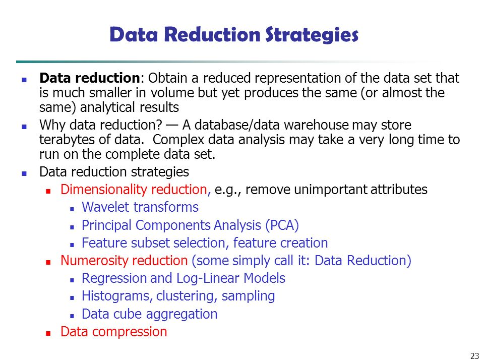 23 Data Reduction Strategies Data reduction: Obtain a reduced representation of the data set that is much smaller in volume but yet produces the same (or almost the same) analytical results Why data reduction.