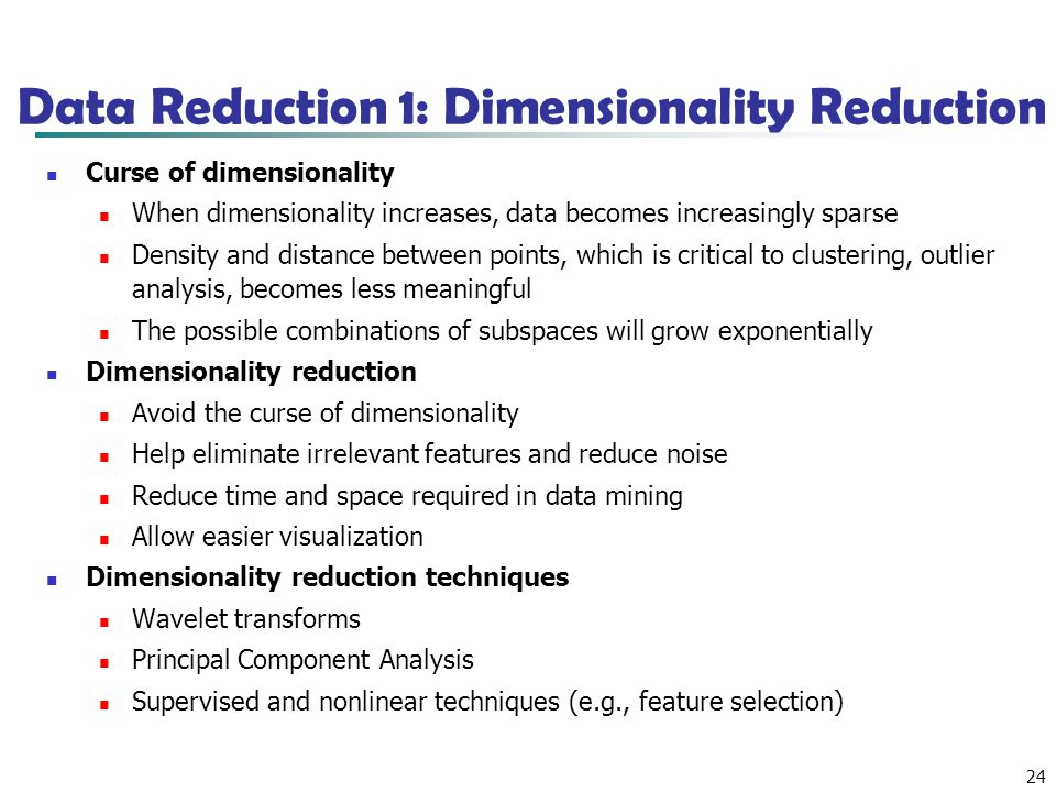 24 Data Reduction 1: Dimensionality Reduction Curse of dimensionality When dimensionality increases, data becomes increasingly sparse Density and distance between points, which is critical to clustering, outlier analysis, becomes less meaningful The possible combinations of subspaces will grow exponentially Dimensionality reduction Avoid the curse of dimensionality Help eliminate irrelevant features and reduce noise Reduce time and space required in data mining Allow easier visualization Dimensionality reduction techniques Wavelet transforms Principal Component Analysis Supervised and nonlinear techniques (e.g., feature selection)