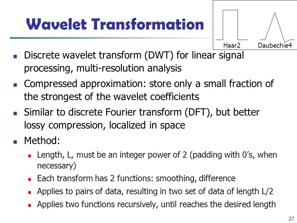 27 Wavelet Transformation Discrete wavelet transform (DWT) for linear signal processing, multi-resolution analysis Compressed approximation: store only a small fraction of the strongest of the wavelet coefficients Similar to discrete Fourier transform (DFT), but better lossy compression, localized in space Method: Length, L, must be an integer power of 2 (padding with 0's, when necessary) Each transform has 2 functions: smoothing, difference Applies to pairs of data, resulting in two set of data of length L/2 Applies two functions recursively, until reaches the desired length Haar2 Daubechie4