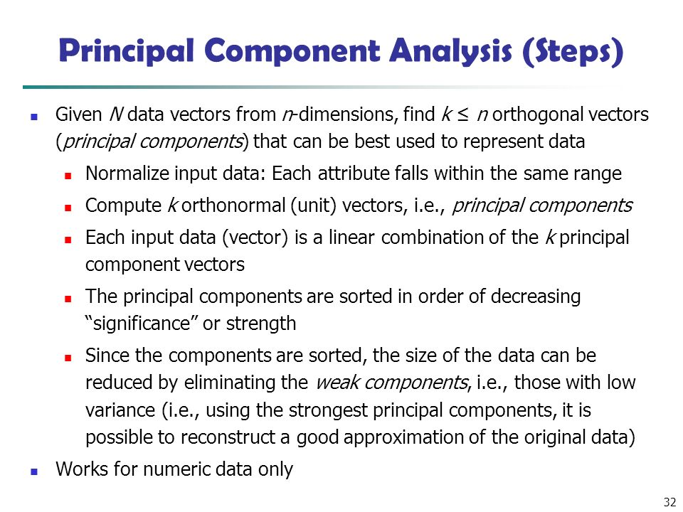 32 Given N data vectors from n-dimensions, find k ≤ n orthogonal vectors (principal components) that can be best used to represent data Normalize input data: Each attribute falls within the same range Compute k orthonormal (unit) vectors, i.e., principal components Each input data (vector) is a linear combination of the k principal component vectors The principal components are sorted in order of decreasing significance or strength Since the components are sorted, the size of the data can be reduced by eliminating the weak components, i.e., those with low variance (i.e., using the strongest principal components, it is possible to reconstruct a good approximation of the original data) Works for numeric data only Principal Component Analysis (Steps)