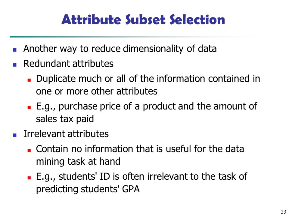 33 Attribute Subset Selection Another way to reduce dimensionality of data Redundant attributes Duplicate much or all of the information contained in one or more other attributes E.g., purchase price of a product and the amount of sales tax paid Irrelevant attributes Contain no information that is useful for the data mining task at hand E.g., students ID is often irrelevant to the task of predicting students GPA