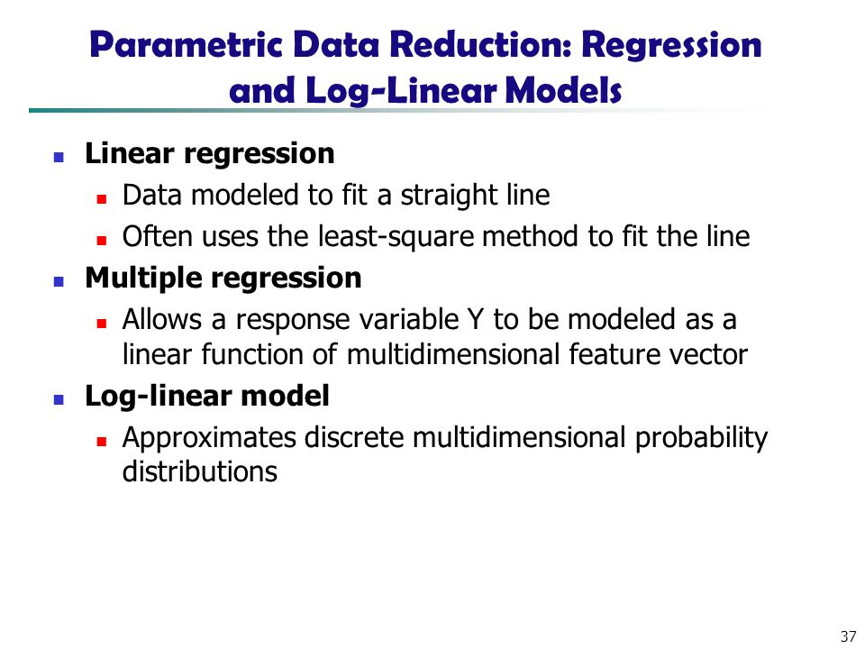 37 Parametric Data Reduction: Regression and Log-Linear Models Linear regression Data modeled to fit a straight line Often uses the least-square method to fit the line Multiple regression Allows a response variable Y to be modeled as a linear function of multidimensional feature vector Log-linear model Approximates discrete multidimensional probability distributions