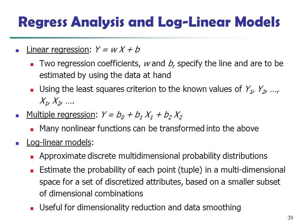 39 Linear regression: Y = w X + b Two regression coefficients, w and b, specify the line and are to be estimated by using the data at hand Using the least squares criterion to the known values of Y 1, Y 2, …, X 1, X 2, ….