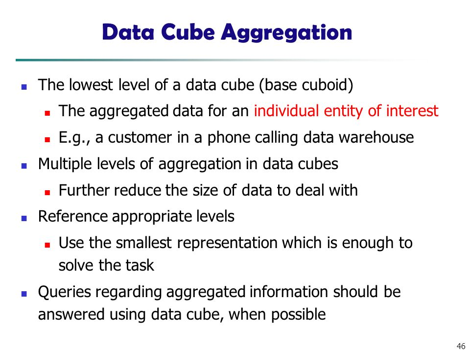 46 Data Cube Aggregation The lowest level of a data cube (base cuboid) The aggregated data for an individual entity of interest E.g., a customer in a phone calling data warehouse Multiple levels of aggregation in data cubes Further reduce the size of data to deal with Reference appropriate levels Use the smallest representation which is enough to solve the task Queries regarding aggregated information should be answered using data cube, when possible