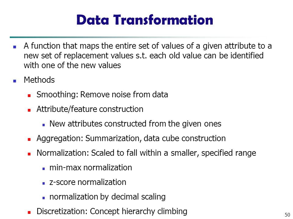 50 Data Transformation A function that maps the entire set of values of a given attribute to a new set of replacement values s.t.