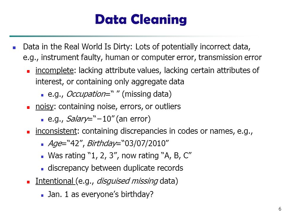 6 Data Cleaning Data in the Real World Is Dirty: Lots of potentially incorrect data, e.g., instrument faulty, human or computer error, transmission error incomplete: lacking attribute values, lacking certain attributes of interest, or containing only aggregate data e.g., Occupation= (missing data) noisy: containing noise, errors, or outliers e.g., Salary= −10 (an error) inconsistent: containing discrepancies in codes or names, e.g., Age= 42 , Birthday= 03/07/2010 Was rating 1, 2, 3 , now rating A, B, C discrepancy between duplicate records Intentional (e.g., disguised missing data) Jan.