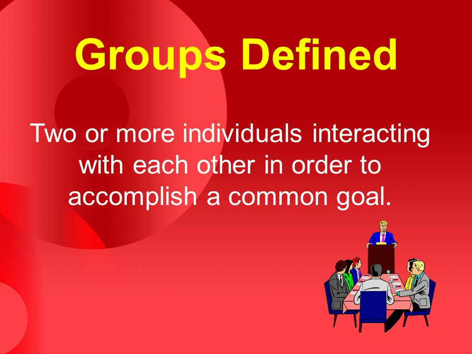 Groups Defined Two or more individuals interacting with each other in order to accomplish a common goal.