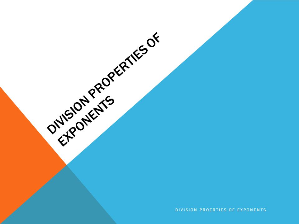 DIVISION PROPERTIES OF EXPONENTS DIVISION PROERTIES OF EXPONENTS