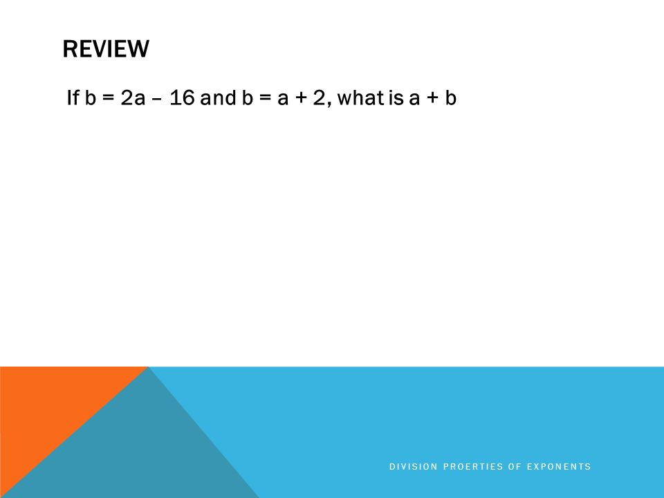 REVIEW If b = 2a – 16 and b = a + 2, what is a + b DIVISION PROERTIES OF EXPONENTS