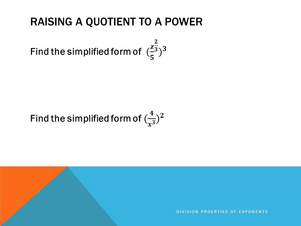 RAISING A QUOTIENT TO A POWER DIVISION PROERTIES OF EXPONENTS