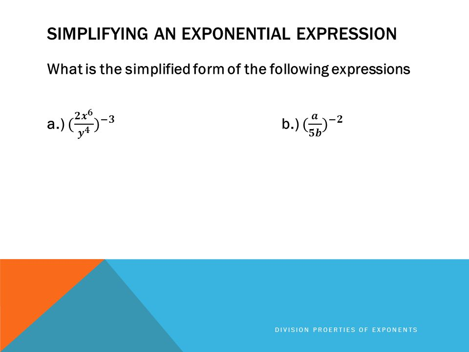 SIMPLIFYING AN EXPONENTIAL EXPRESSION DIVISION PROERTIES OF EXPONENTS
