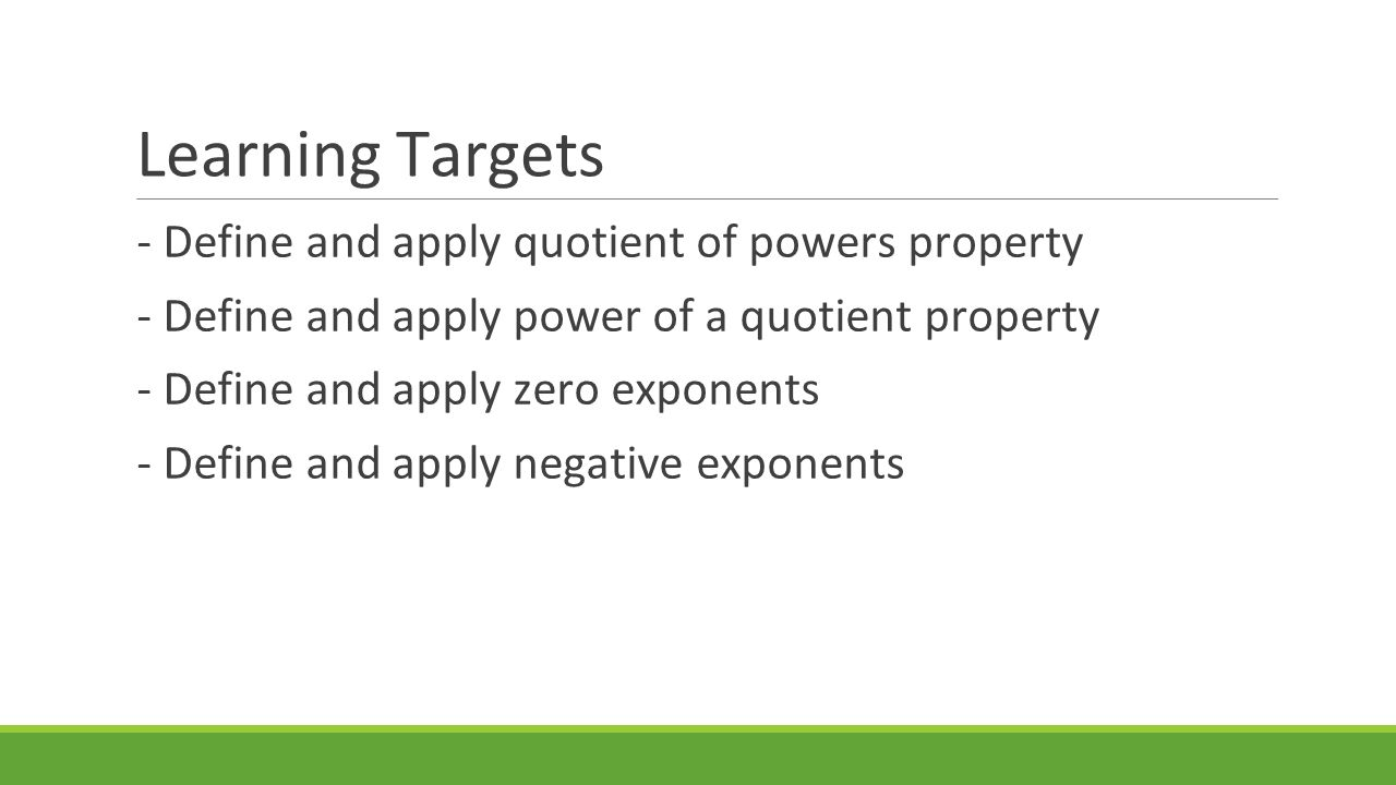 Learning Targets - Define and apply quotient of powers property - Define and apply power of a quotient property - Define and apply zero exponents - Define and apply negative exponents