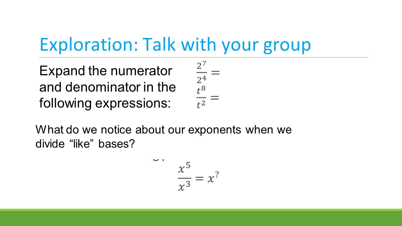 Exploration: Talk with your group Expand the numerator and denominator in the following expressions: What do we notice about our exponents when we divide like bases