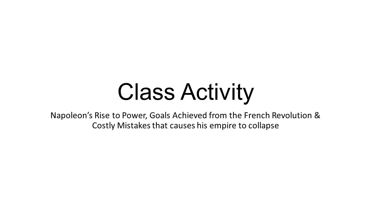 Class activity napoleons rise to power goals achieved from the 1 class activity napoleons rise to power goals achieved from the french revolution costly mistakes that causes his empire to collapse robcynllc Image collections