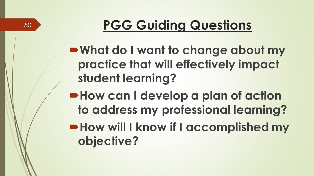 PGG Guiding Questions  What do I want to change about my practice that will effectively impact student learning.