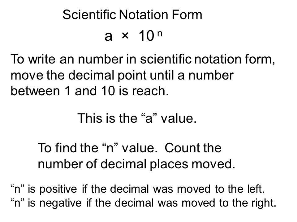 Scientific Notation Form a × 10 n To write an number in scientific notation form, move the decimal point until a number between 1 and 10 is reach.