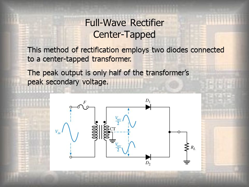 Full-Wave Rectifier Center-Tapped This method of rectification employs two diodes connected to a center-tapped transformer.
