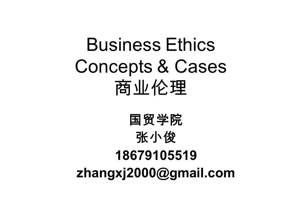 Business Ethics Concepts & Cases 商业伦理 国贸学院 张小俊 18679105519 zhangxj2000@gmail.com