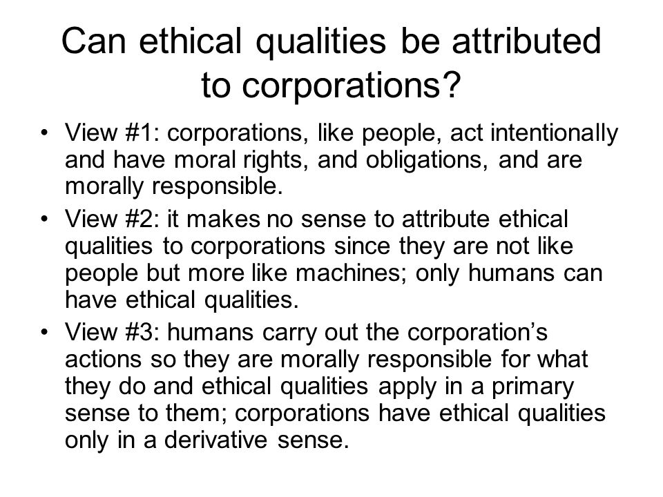 Can ethical qualities be attributed to corporations? View #1: corporations, like people, act intentionally and have moral rights, and obligations, and