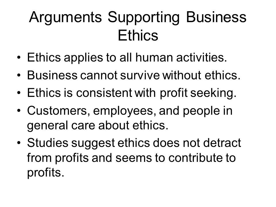 Arguments Supporting Business Ethics Ethics applies to all human activities.