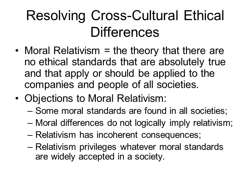 Resolving Cross-Cultural Ethical Differences Moral Relativism = the theory that there are no ethical standards that are absolutely true and that apply or should be applied to the companies and people of all societies.