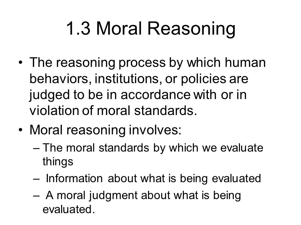 1.3 Moral Reasoning The reasoning process by which human behaviors, institutions, or policies are judged to be in accordance with or in violation of moral standards.