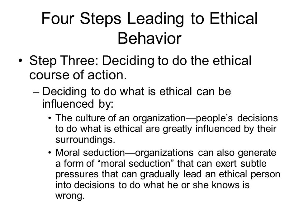Four Steps Leading to Ethical Behavior Step Three: Deciding to do the ethical course of action. –Deciding to do what is ethical can be influenced by: