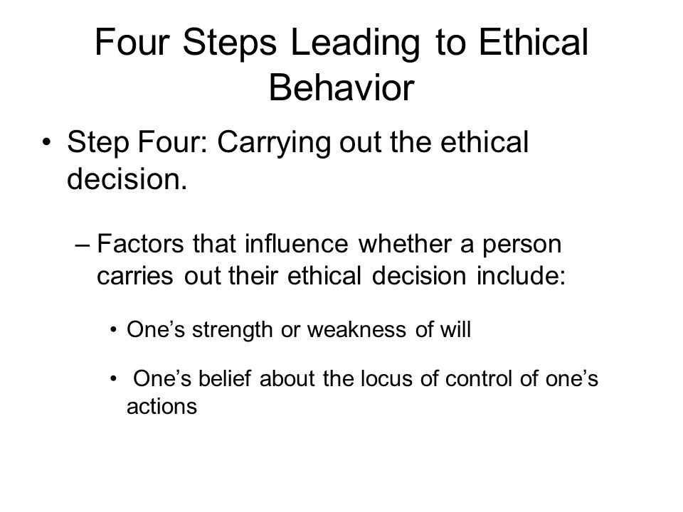 Four Steps Leading to Ethical Behavior Step Four: Carrying out the ethical decision.