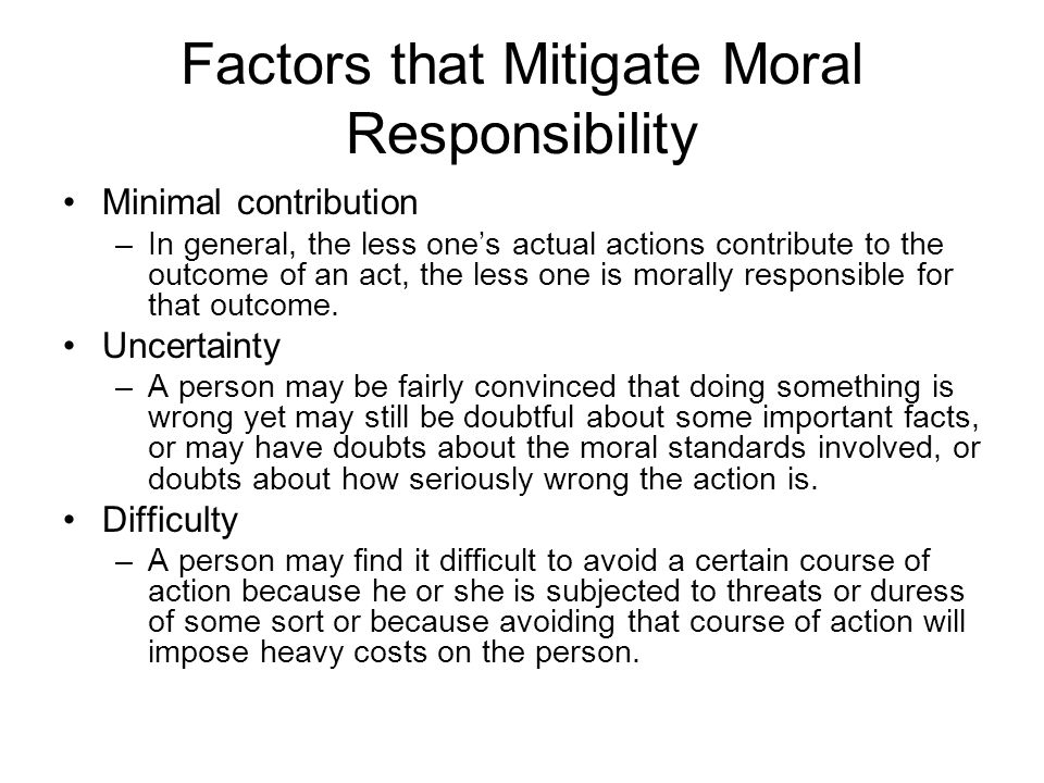 Factors that Mitigate Moral Responsibility Minimal contribution –In general, the less one's actual actions contribute to the outcome of an act, the less one is morally responsible for that outcome.
