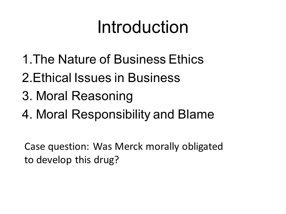 Introduction 1.The Nature of Business Ethics 2.Ethical Issues in Business 3. Moral Reasoning 4. Moral Responsibility and Blame Case question: Was Merc