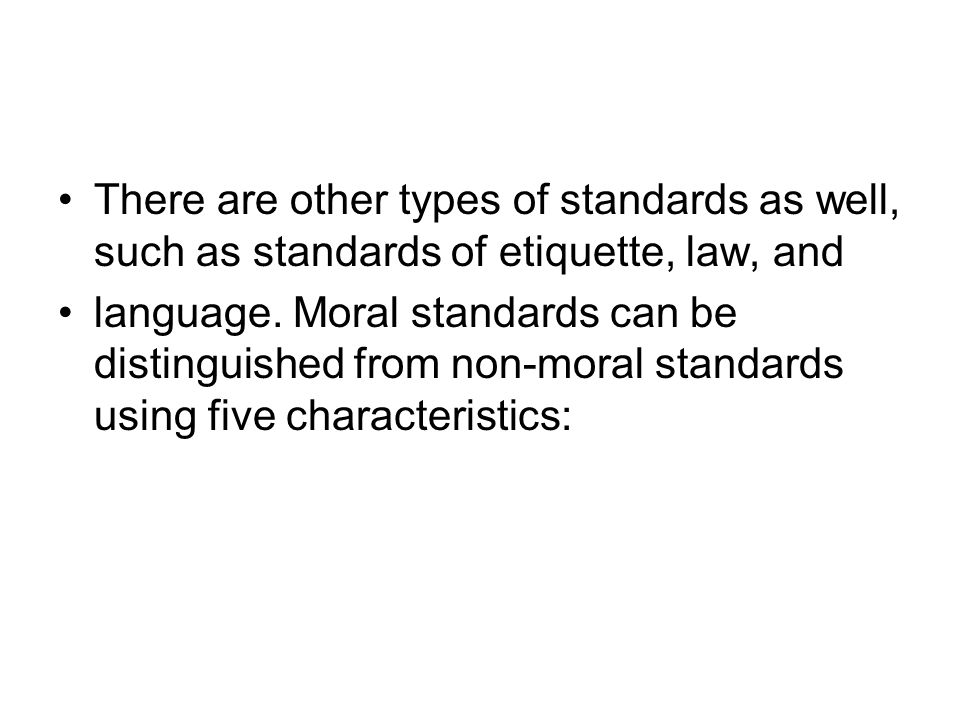 There are other types of standards as well, such as standards of etiquette, law, and language. Moral standards can be distinguished from non-moral sta
