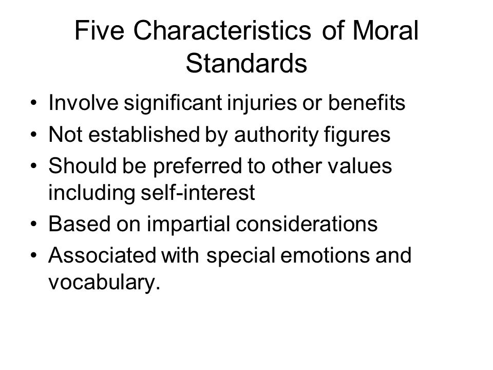 Five Characteristics of Moral Standards Involve significant injuries or benefits Not established by authority figures Should be preferred to other val
