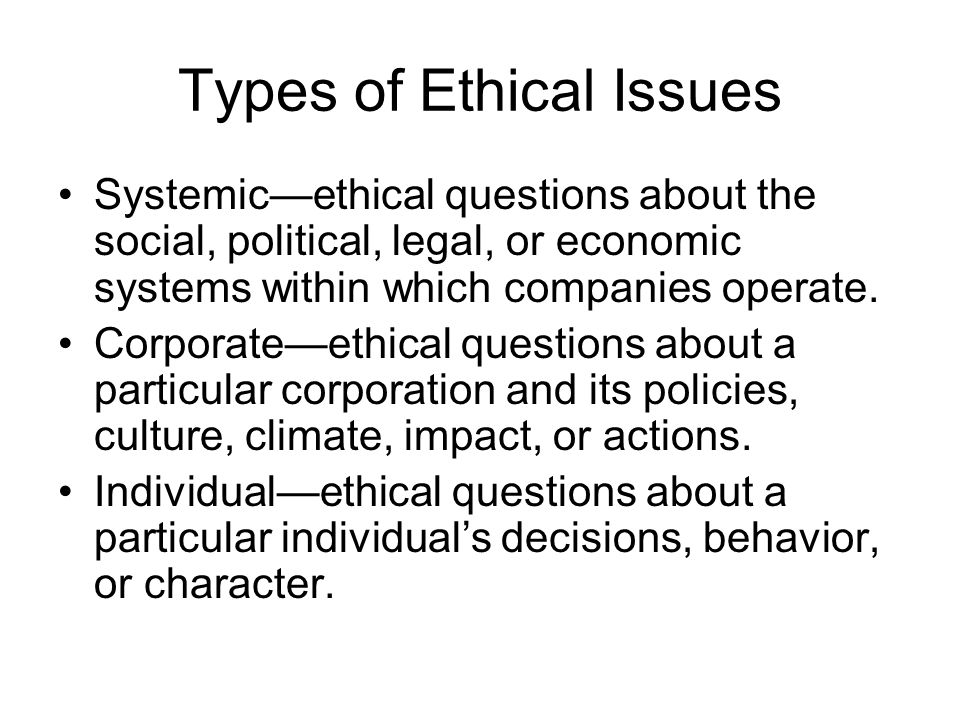 Types of Ethical Issues Systemic—ethical questions about the social, political, legal, or economic systems within which companies operate.