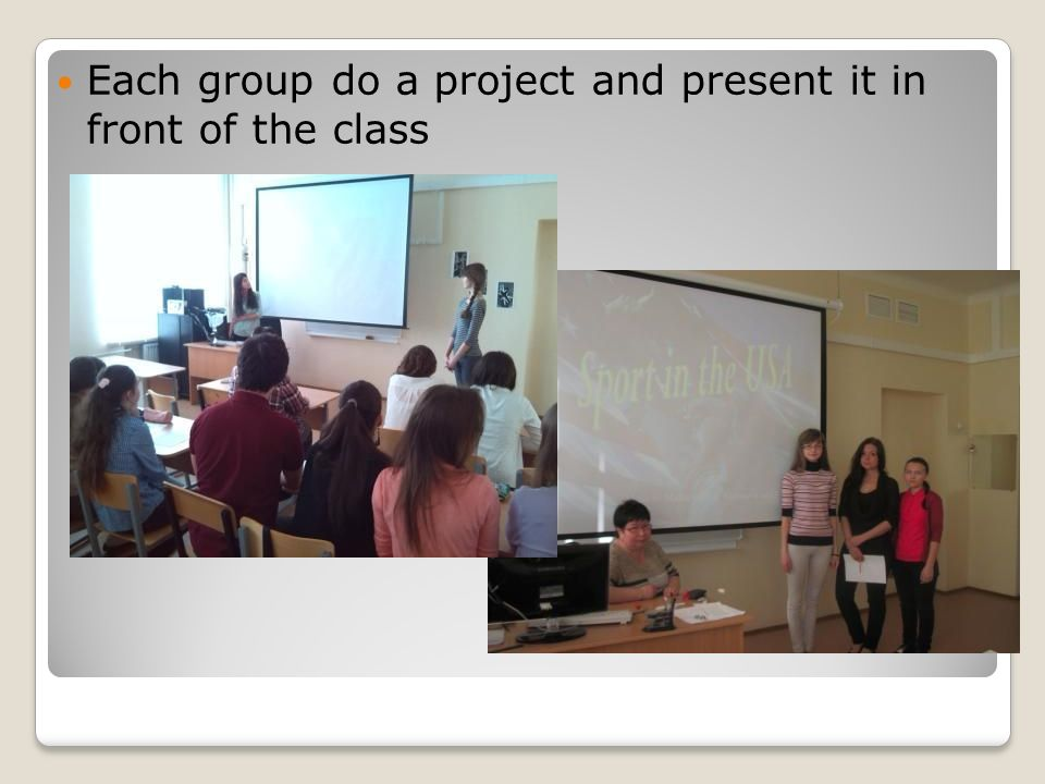 Each group do a project and present it in front of the class