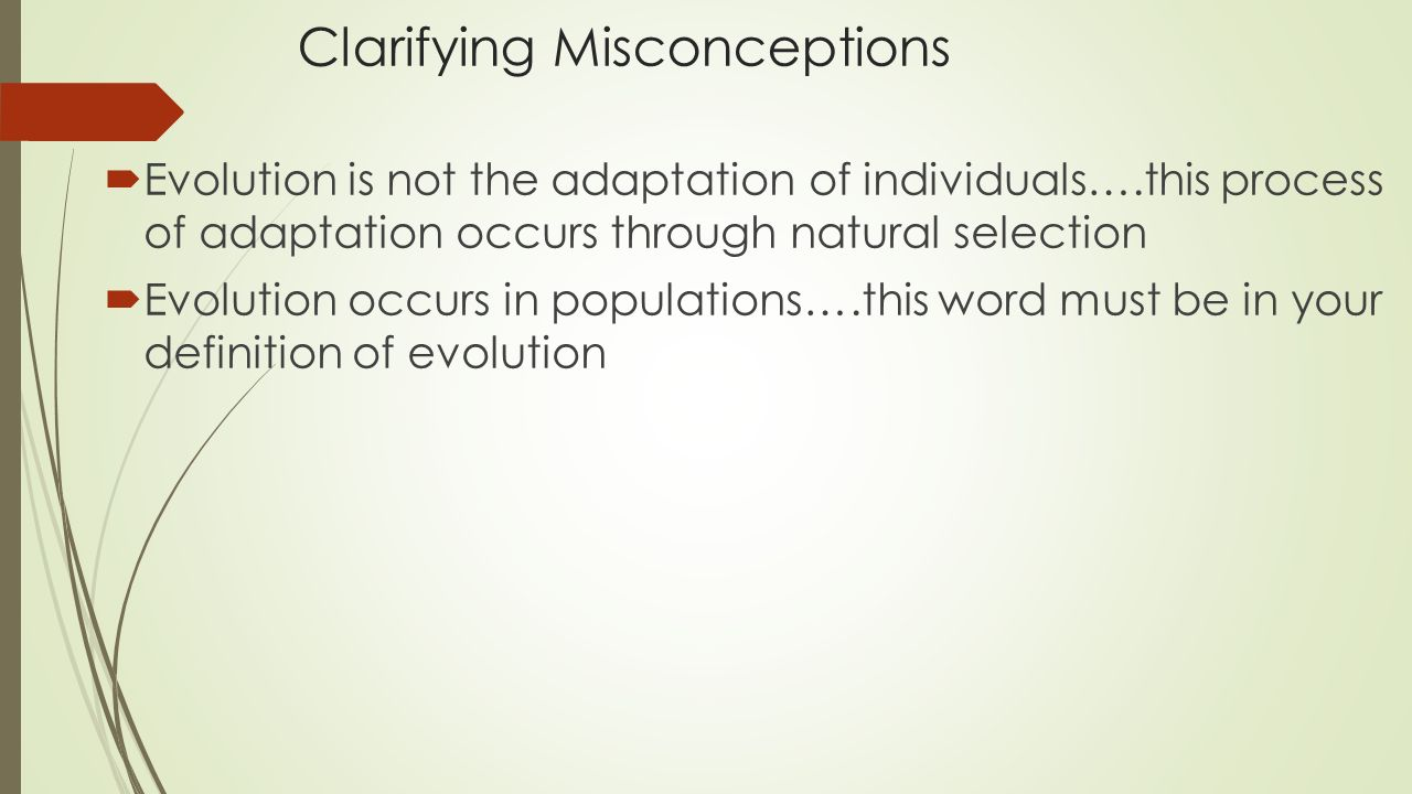 Clarifying Misconceptions  Evolution is not the adaptation of individuals….this process of adaptation occurs through natural selection  Evolution occurs in populations….this word must be in your definition of evolution