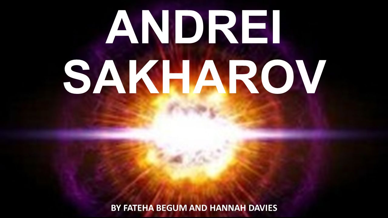 ANDREI SAKHAROV BY FATEHA BEGUM AND HANNAH DAVIES