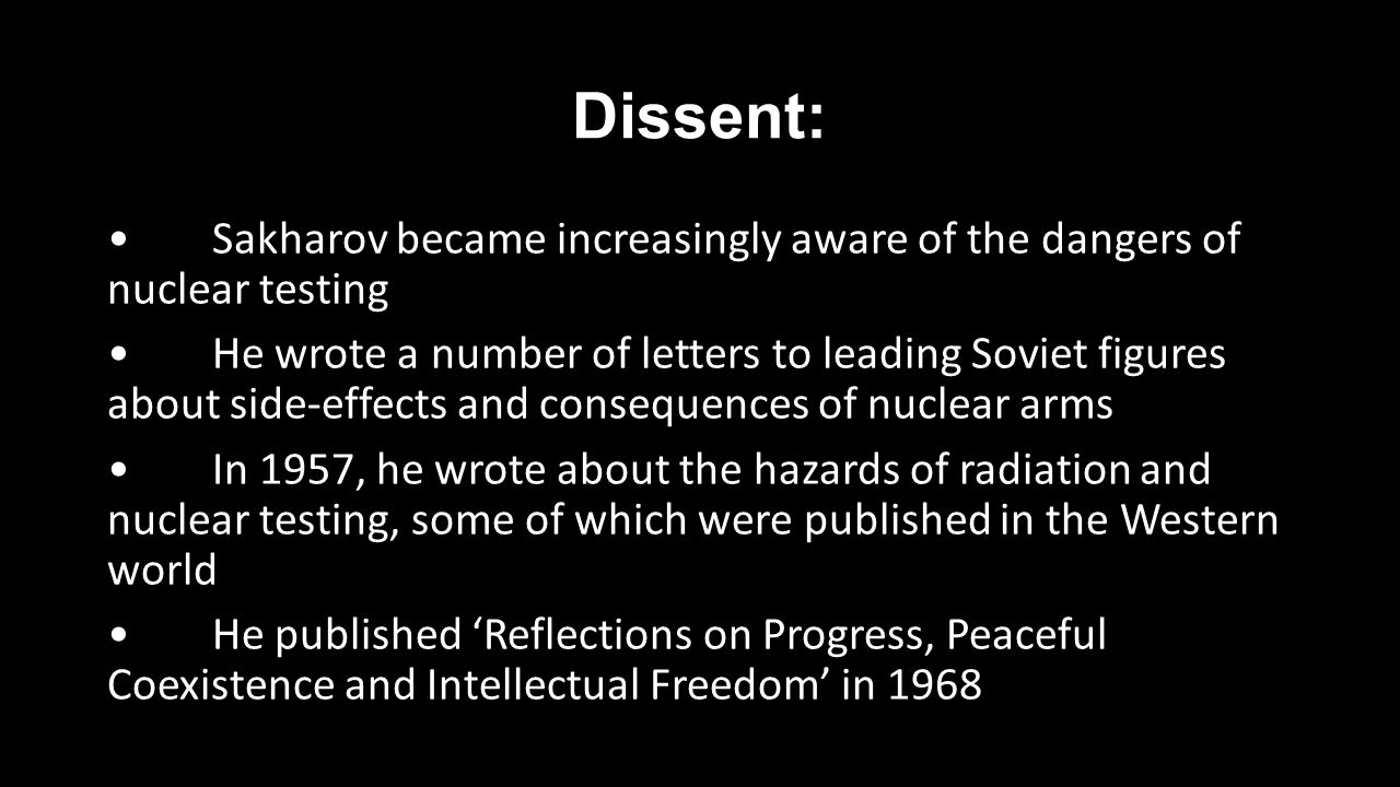 Dissent: Sakharov became increasingly aware of the dangers of nuclear testing He wrote a number of letters to leading Soviet figures about side-effects and consequences of nuclear arms In 1957, he wrote about the hazards of radiation and nuclear testing, some of which were published in the Western world He published 'Reflections on Progress, Peaceful Coexistence and Intellectual Freedom' in 1968
