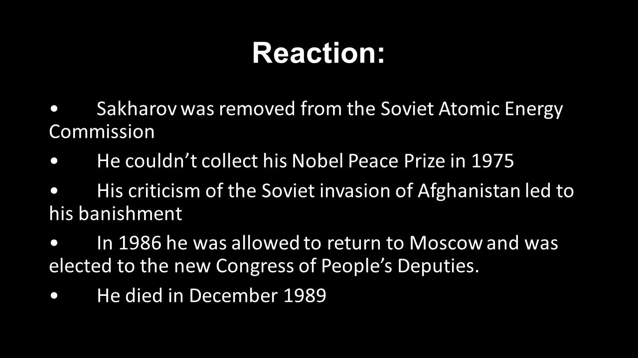 Reaction: Sakharov was removed from the Soviet Atomic Energy Commission He couldn't collect his Nobel Peace Prize in 1975 His criticism of the Soviet invasion of Afghanistan led to his banishment In 1986 he was allowed to return to Moscow and was elected to the new Congress of People's Deputies.