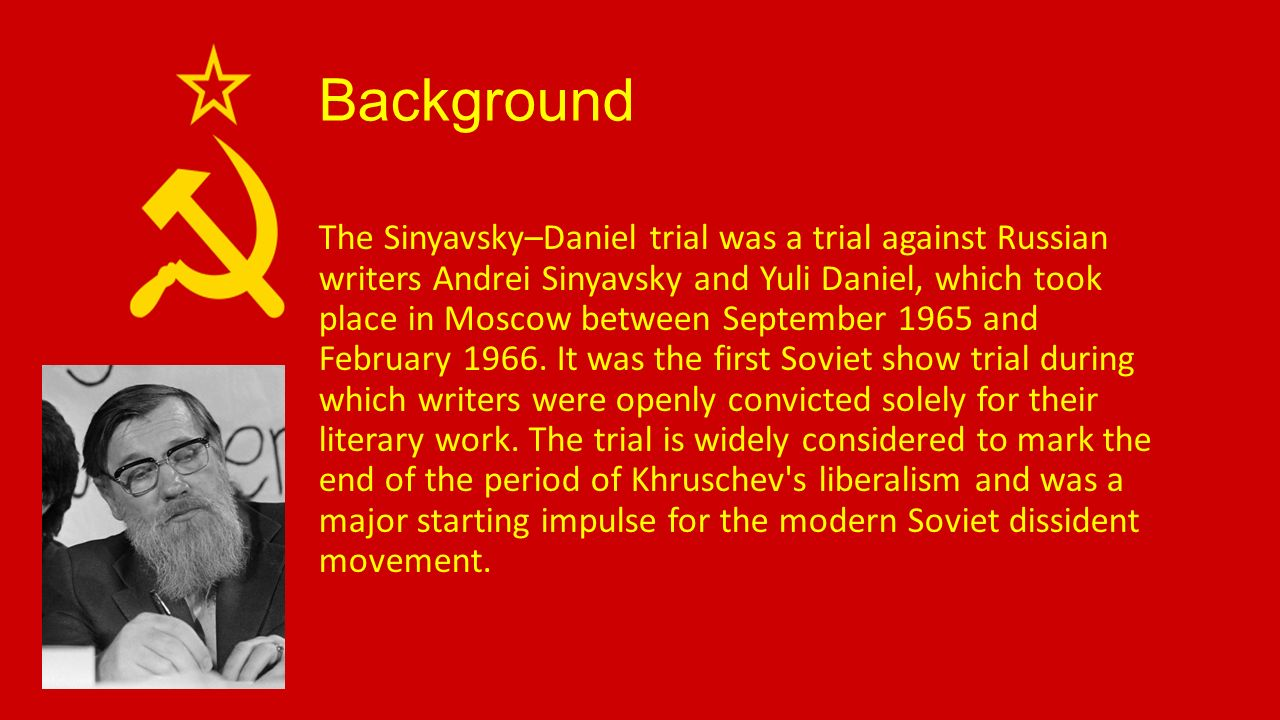 Background The Sinyavsky–Daniel trial was a trial against Russian writers Andrei Sinyavsky and Yuli Daniel, which took place in Moscow between September 1965 and February 1966.