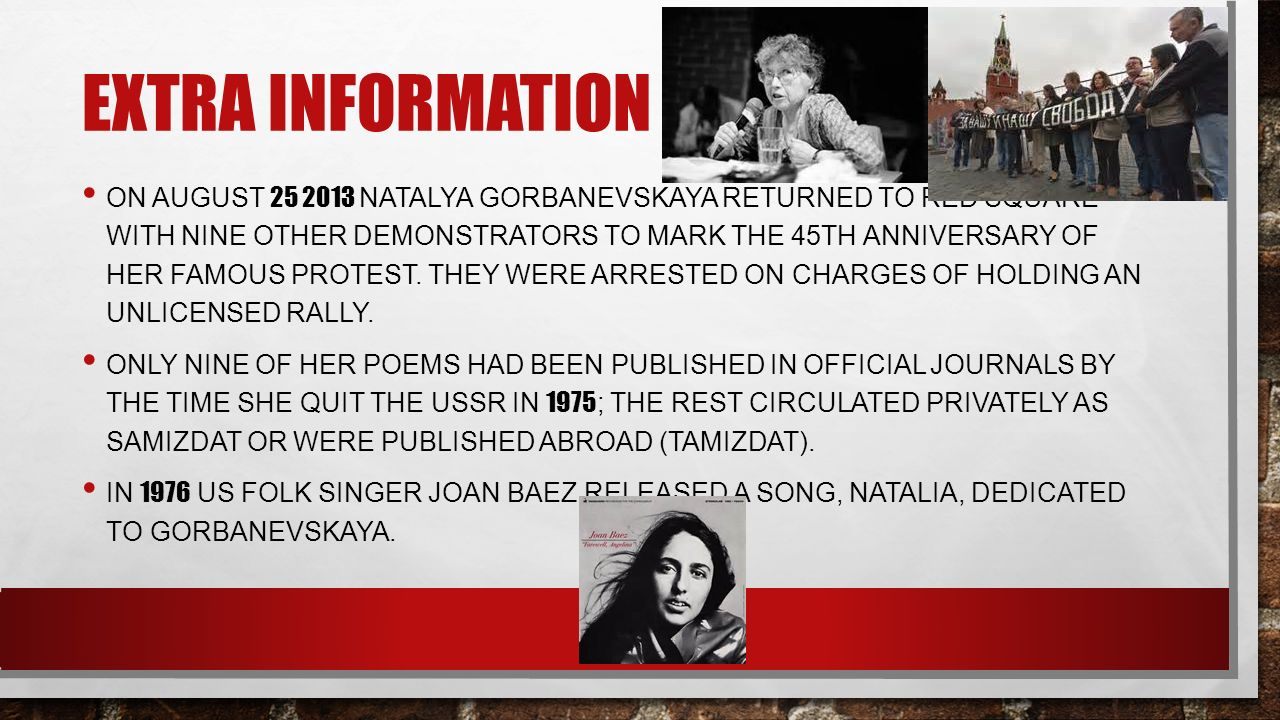 EXTRA INFORMATION ON AUGUST 25 2013 NATALYA GORBANEVSKAYA RETURNED TO RED SQUARE WITH NINE OTHER DEMONSTRATORS TO MARK THE 45TH ANNIVERSARY OF HER FAMOUS PROTEST.