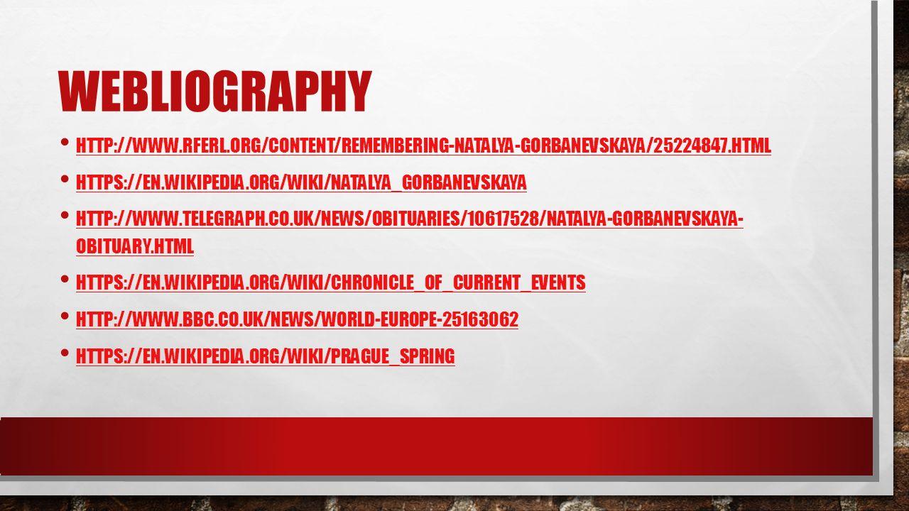 WEBLIOGRAPHY HTTP://WWW.RFERL.ORG/CONTENT/REMEMBERING-NATALYA-GORBANEVSKAYA/25224847.HTML HTTPS://EN.WIKIPEDIA.ORG/WIKI/NATALYA_GORBANEVSKAYA HTTP://WWW.TELEGRAPH.CO.UK/NEWS/OBITUARIES/10617528/NATALYA-GORBANEVSKAYA- OBITUARY.HTML HTTP://WWW.TELEGRAPH.CO.UK/NEWS/OBITUARIES/10617528/NATALYA-GORBANEVSKAYA- OBITUARY.HTML HTTPS://EN.WIKIPEDIA.ORG/WIKI/CHRONICLE_OF_CURRENT_EVENTS HTTP://WWW.BBC.CO.UK/NEWS/WORLD-EUROPE-25163062 HTTPS://EN.WIKIPEDIA.ORG/WIKI/PRAGUE_SPRING