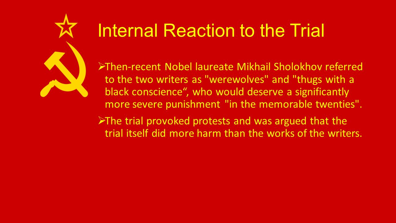 Internal Reaction to the Trial  Then-recent Nobel laureate Mikhail Sholokhov referred to the two writers as werewolves and thugs with a black conscience , who would deserve a significantly more severe punishment in the memorable twenties .