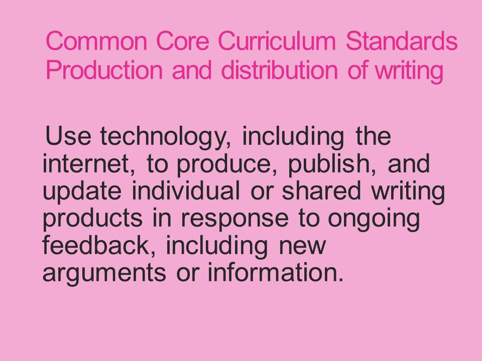 Common Core Curriculum Standards Production and distribution of writing Use technology, including the internet, to produce, publish, and update individual or shared writing products in response to ongoing feedback, including new arguments or information.