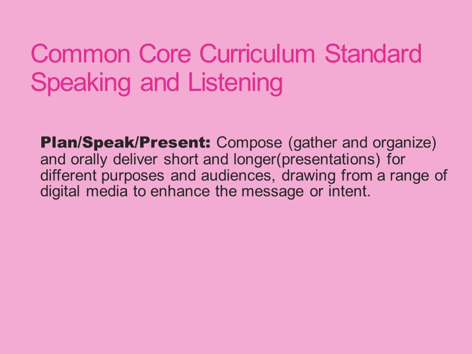 Common Core Curriculum Standard Speaking and Listening Plan/Speak/Present: Compose (gather and organize) and orally deliver short and longer(presentations) for different purposes and audiences, drawing from a range of digital media to enhance the message or intent.