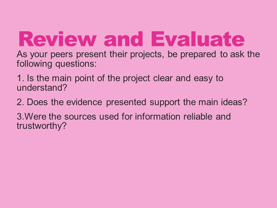 Review and Evaluate As your peers present their projects, be prepared to ask the following questions: 1.