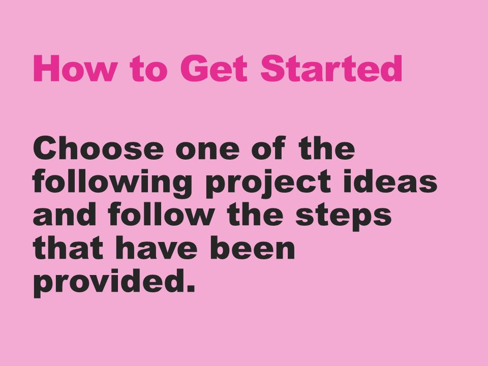 How to Get Started Choose one of the following project ideas and follow the steps that have been provided.